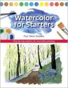 Watercolor for Starters: Step-by-Step Projects for Successful Paintings - Paul Talbot Greaves