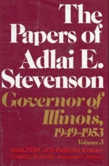 The Papers of Adlai E. Stevenson, Vol. 3: Governor of Illinois 1949-1953 - Adlai E. Stevenson II, Walter Johnson, Carol Evans