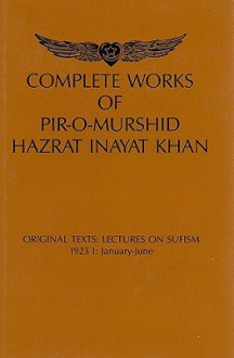 Complete Works of Pir-O-Murshid Hazrat Inayat Khan: Original Texts: Lectures on Sufism, 1923 I: January-June: Source Edition - Pir-O-Murshid Inayat Khan