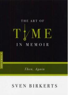 The Art of Time in Memoir: Then, Again - Sven Birkerts