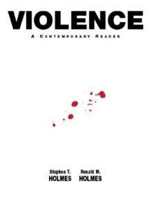 Violence: A Contemporary Reader - Stephen T. Holmes, Ronald M. Holmes
