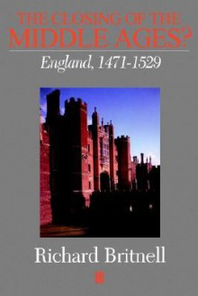 The Closing of the Middle Ages: England 1471 - 1529 - Richard Britnell