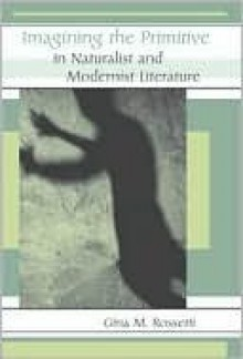 Imagining the Primitive in Naturalist and Modernist Literature - Gina Rossetti