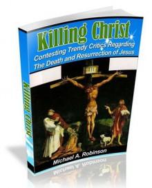 Killing Christ: Contesting Trendy Critics Regarding The Death and Resurrection - Mike A. Robinson