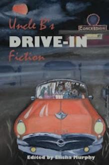 Uncle B's Drive-In Fiction - Elisha Murphy, Alec Cizak, Jimmy Callaway, C.J. Edwards, Garnett Elliott, Matthew C. Funk, David James Keaton, Sarah Hailey