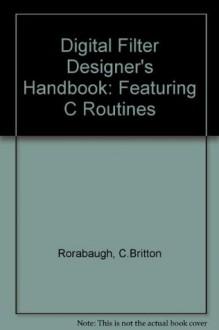Digital Filter Designer's Handbook: Featuring C Routines/Book and Disk - C. Britton Rorabaugh