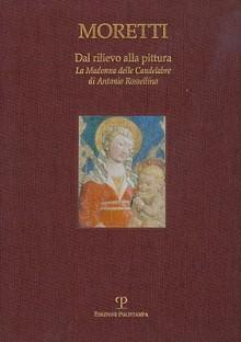 Dal Rilievo Alla Pittura: La Madonna Delle Candelabre Di Antonio Rossellino - Giancarlo Gentilini