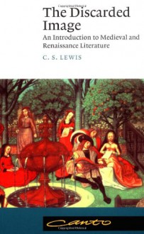 The Discarded Image: An Introduction to Medieval and Renaissance Literature (Canto) - C.S. Lewis
