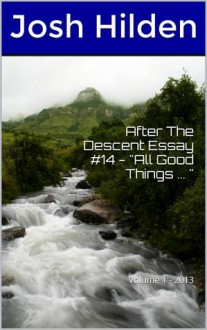 "After The Descent Essay #14 - ""All Good Things ... "" (After The Descent Volume 1, #14) - Josh Hilden"