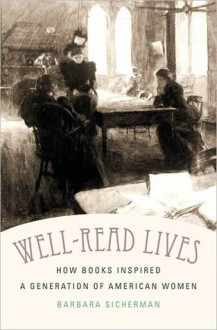 Well-Read Lives: How Books Inspired a Generation of American Women - Barbara Sicherman