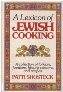 A Lexicon of Jewish Cooking: A Collection of Folklore, Foodlore, History, Customs, and Recipes - Patti Shosteck