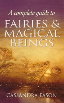 Complete Guide To Fairies And Magical Beings - Cassandra Eason