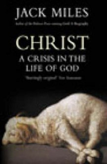 Christ: A Crisis In The Life Of God - Jack Miles, Miles Jack