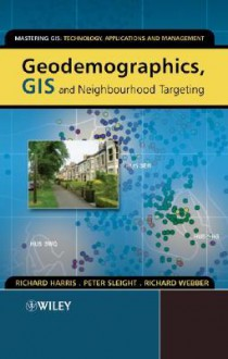 Geodemographics, GIS and Neighbourhood Targeting - Richard Harris, Richard Webber, Peter Sleight