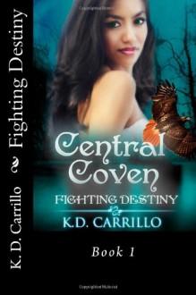 Central Coven (book 1): Fighting Destiny - K D Carrillo