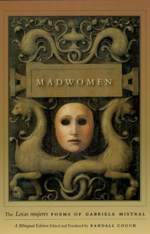 "Madwomen: The ""Locas mujeres"" Poems of Gabriela Mistral, a Bilingual Edition - Gabriela Mistral, Randall Couch"