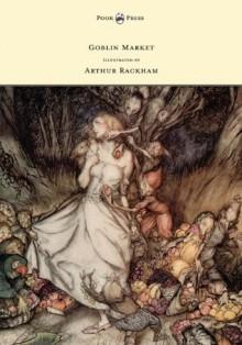 Goblin Market - Illustrated by Arthur Rackham - Christina Rossetti, Arthur Rackham