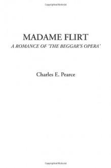 Madame Flirt (A Romance of 'The Beggar's Opera') - Charles E. Pearce