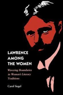 Lawrence Among the Women: Wavering Boundaries in Women's Literary Traditions - Carol Siegel