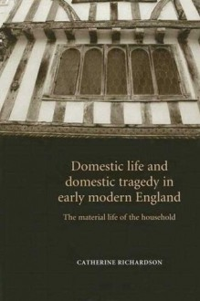Domestic Life and Domestic Tragedy in Early Modern England: The Material Life of the Household - Catherine Richardson