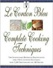 Le Cordon Bleu's Complete Cooking Techniques: The Indispensable Reference Demonstates over 700 Illustrated Techniques with 2,000 Photos and 200 Recipes - Le Cordon Bleu Magazine, Eric Treuille, Le Cordon Bleu Chefs