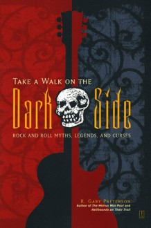Take a Walk on the Dark Side: Rock and Roll Myths, Legends, and Curses - R. Patterson
