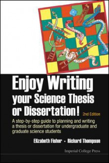 Enjoy Writing Your Science Thesis or Dissertation!: A Step by Step Guide to Planning and Writing a Thesis or Dissertation for Undergraduate and Graduate Science Students (2nd Edition - Elizabeth Fisher, Richard Thompson