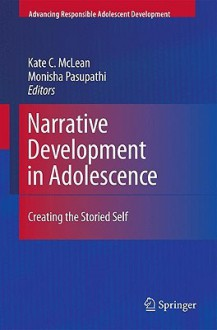 Narrative Development in Adolescence: Creating the Storied Self (Advancing Responsible Adolescent Development) - Kate C. McLean, Monisha Pasupathi