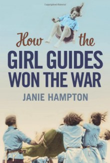 How the Girl Guides Won the War - Janie Hampton