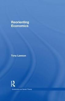 Reorienting Economics - Tony Lawson