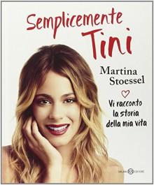 Semplicemente Tini. Vi racconto la storia della mia vita - Martina Stoessel