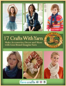 17 Easy Crafts With Yarn: Make Accessories, Decor and More with Lion Brand Imagine Yarn - Editors of FaveCrafts