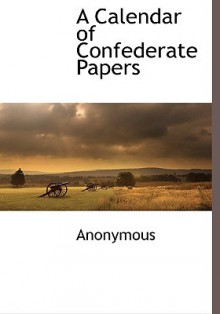 A Calendar of Confederate Papers - Anonymous
