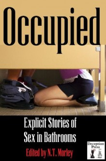 Occupied: Explicit Stories of Sex in Bathrooms - Ashley Tanner, Thomas S. Roche, N.T. Morley, Erica Dumas, Marie Sudac, Devin Phillips, Audrey Bouchard, Micah Montgomery, Felix D'Angelo