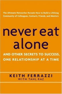 Never Eat Alone: And Other Secrets to Success, One Relationship at a Time - Keith Ferrazzi