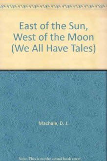 East of the Sun, West of the Moon (We All Have Tales) - D. J. Machale
