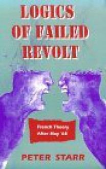 Logics of Failed Revolt: French Theory After May �68 - Peter Starr