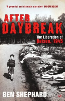 After Daybreak: The Liberation of Belsen, 1945 - Ben Shephard