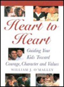 Heart to Heart: Guiding Your Kids Toward Character, Courage and Values - William J. O'Malley
