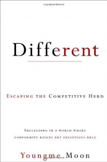 Different: Escaping the Competitive Herd - Youngme Moon