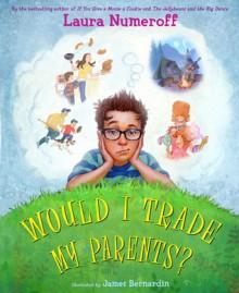 Would I Trade My Parents? - Laura Joffe Numeroff, James Bernardin