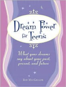 Dream Power for Teens: What Your Dreams Say about Your Past, Present, and Future - Rob MacGregor