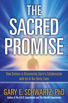 The Sacred Promise: How Science Is Discovering Spirit's Collaboration with Us in Our Daily Lives - Gary E. Schwartz, John Edward, Ph. D. Schwartz