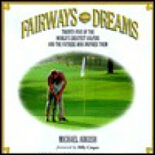 Fairways and Dreams: Twenty-Five of the World's Greatest Golfers and the Fathers Who Inspired Them - Michael Arkush