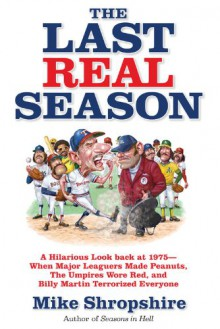 The Last Real Season: A Hilarious Look Back at 1975 - When Major Leaguers Made Peanuts, the Umpires Wore Red, and Billy Martin Terrorized Everyone - Mike Shropshire
