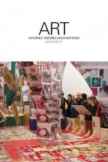 Art: Histories, Theories and Exceptions - Adam Geczy