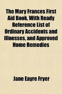 The Mary Frances First Aid Book, with Ready Reference List of Ordinary Accidents and Illnesses, and Approved Home Remedies - Jane Eayre Fryer