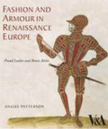 Fashion and Armour in Renaissance Europe: Proud Lookes and Brave Attire - Angus Patterson