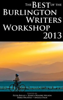 The Best of the Burlington Writers Workshop 2013 - Peter Biello, Jessica Hendry Nelson, Erika Nichols, Angela Palm