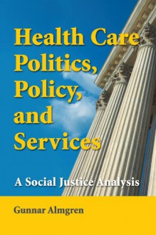 Health Care Politics, Policy and Services: A Social Justice Analysis - Gunnar Almgren